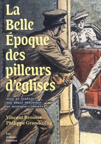 Vincent Brousse et Philippe Grandcoing - La Belle Epoque des pilleurs d'églises - Vols et trafics des émaux médiévaux en Auvergne-Limousin.