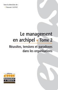 Vincent Calvez - Le management en archipel - Tome 2, Réussites, tensions et paradoxes dans les organisations.