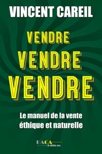Vincent Careil - Vendre ! Vendre ! Vendre ! - Le manuel de la vente éthique et naturelle.