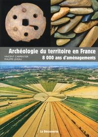 Vincent Carpentier et Philippe Leveau - Archéologie du territoire en France - 8000 ans d'aménagement.