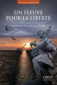 Vincent Carpentier - Un fleuve pour la liberté - De Sword Beach à La Dives.