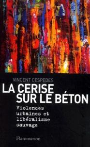 Vincent Cespedes - La cerise sur le béton - Violences urbaines et libéralisme sauvage.