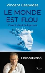 Vincent Cespedes - Le monde est flou - L'avenir des intelligences - Philosofiction.