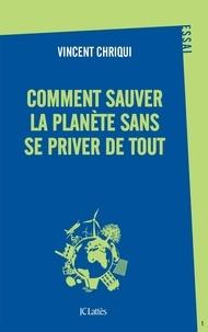Vincent Chriqui - Comment sauver la planète sans se priver de tout ?.