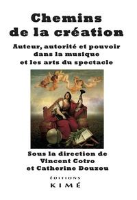 Vincent Cotro et Catherine Douzou - Chemins de la création - Auteur, autorité et pouvoir dans la musique et les arts du spectacle.