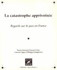 Vincent Cotro et Laurent Cugny - La catastrophe apprivoisée - Regards sur le jazz en France.