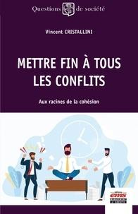 Vincent Cristallini - Mettre fin à tous les conflits - Aux racines de la cohésion.