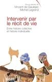 Vincent de Gaulejac et Michel Legrand - Intervenir par le récit de vie - Entre histoire collective et histoire intellectuelle.