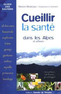 Vincent Delbecque - Cueillir la santé dans les Alpes et ailleurs - Récolter, utiliser, protéger.