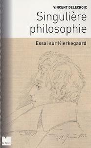 Vincent Delecroix - Singulière philosophie - Essai sur Kierkegaard.