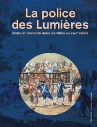 Vincent Denis et Vincent Millot - La police des Lumières - Ordre et désordre dans les villes au XVIIIe siècle.