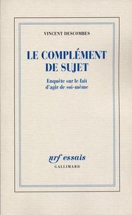 Vincent Descombes - Le complément de sujet - Enquête sur le f522ait d'agir de soi-même.