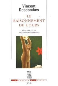 Vincent Descombes - Le raisonnement de l'ours - Et autres essais de philosophie pratique.