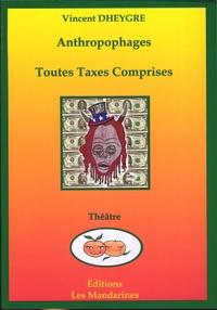 Vincent Dheygre - Anthropophages / Toutes taxes comprises.