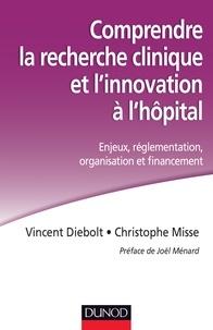 Vincent Diebolt et Christophe Misse - Comprendre la recherche clinique et l'innovation à l'hôpital - Enjeux, réglementation, organisation et financement.