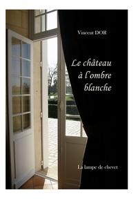 Vincent Dor - LE CHÂTEAU À L'OMBRE BLANCHE.