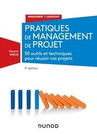 Vincent Drecq - Pratiques de management de projet - 3e éd. - 50 outils et techniques pour prendre la bonne décision - 50 outils et techniques pour réussir vos projets.