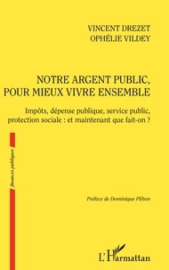 Vincent Drezet et Ophélie Vildey - Notre argent public, pour mieux vivre ensemble - Impôts, dépense publique, service public, protection sociale : et maintenant que fait-on ?.