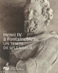 Vincent Droguet - Henri IV à Fontainebleau - Un temps de splendeur.