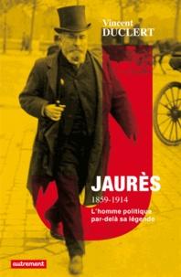 Vincent Duclert - Jaurès 1859-1914 - La politique et la légende.