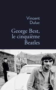 Vincent Duluc - George Best, le cinquième Beatles.