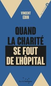 Vincent Edin - Quand la charité se fout de l'hôpital - Enquête sur les perversions de la philanthropie.