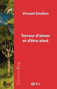 Vincent Estellon - Terreur d'aimer et d'être aimé - Psychopathologie du lien et de la vie amoureuse.