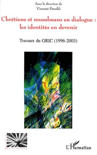 Vincent Feroldi - Chrétiens et musulmans en dialogue : les identités en devenir - Travaux du GRIC (1996-2003).