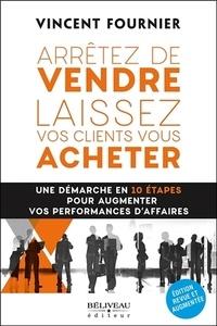 Vincent Fournier - Arrêtez de vendre, laissez vos clients vous acheter - Une démarche en 10 étapes pour augmenter vos performances d'affaires.
