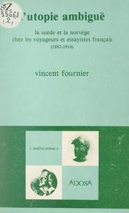 Vincent Fournier et Régis Boyer - L'utopie ambiguë - La Suède et la Norvège chez les voyageurs et essayistes français, 1882-1914.