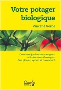 Vincent Gerbe - Votre potager biologique - Comment jardiner sans engrais ni traitements chimiques, que planter, quand et comment ?.