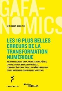 Vincent Giolito - Les 16 plus belles erreurs de la transformation numérique - Avoir foi dans la data, racheter une pépite, croire aux anciennes frontières... Comment éviter de faire les mêmes erreurs, et les rattraper quand elles arrivent !.