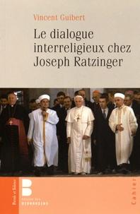 Le dialogue interreligieux chez Joseph Ratzinger - Vincent Guibert |