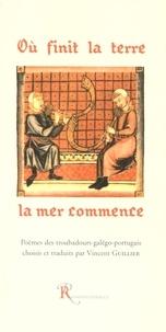 Vincent Guillier - Où finit la terre la mer commence - Poèmes des troubadours galégo-portugais, édition bilingue français-portugais.