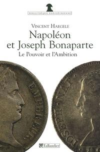 Vincent Haegele - Napoléon et Joseph Bonaparte - Le pouvoir et l'ambition.