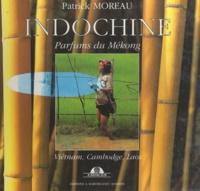 Vincent Halleux et Patrick Moreau - Indochine - Parfums du Mékong. Viêtnam, Cambodge, Laos.