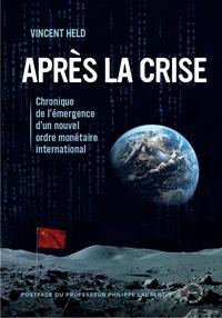 Vincent Held - Après la crise - Chronique de l'émergence d'un nouvel ordre monétaire international.