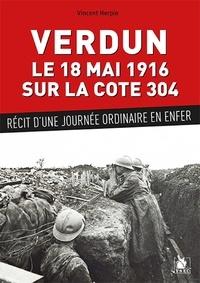 Vincent Herpin - Verdun, le 18 mai 1916 sur la cote 304 - Récit d'une journée ordinaire en enfer.