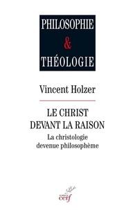 Vincent Holzer - Le christ devant la raison - La christologie devenue philosophème.