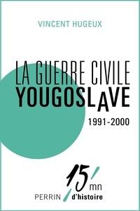 Vincent Hugeux - La guerre civile yougoslave 1991-2000.