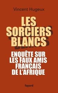 Vincent Hugeux - Les sorciers blancs - Enquête sur les faux amis français de l'Afrique.