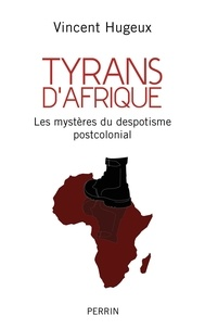 Vincent Hugeux - Tyrans d'Afrique - Les mystères du despotisme postcolonial.