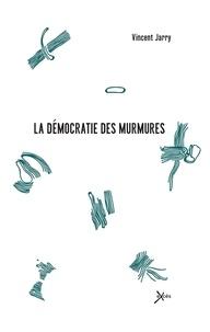 Vincent Jarry - La démocratie des murmures.