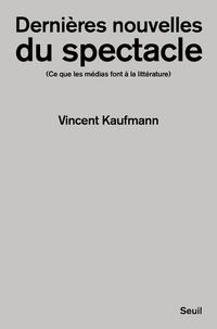 Vincent Kaufmann - Dernières nouvelles du spectacle - Ce que les médias font à la littérature.