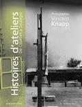 Vincent Knapp et Frédérique Thomas-Maurin - Histoires d'ateliers de Courbet à Soulages - Photographies (1957-2007).