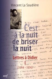Vincent La Soudière - C'est à la nuit de briser la nuit - Lettres à Didier Tome 1 (1964-1974).