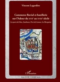 Vincent Lagardère - Commerce fluvial et batellerie sur l'Ardour du XVIIe siècle au XVIIIe siècle - Les ports de Dax, Saubusse, Port-de-Lanne, La Marquèze.