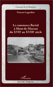 Vincent Lagardère - Le commerce fluvial à Mont-de-Marsan du XVIIe au XVIIIe siècle.