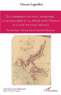 Vincent Lagardère - Le commerce fluvial, maritime, la batellerie et la pêche sur l'Adour aux XVIIe et XVIIIe siècles - Peyrehorade et Bourg-Saint-Esprit-lès-Bayonne.