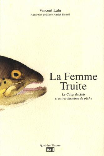 Vincent Lalu - La Femme Truite - Le coup du soir et autres histoires de pêche.